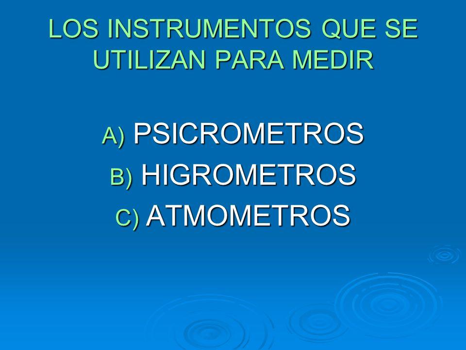 LOS INSTRUMENTOS QUE SE UTILIZAN PARA MEDIR A) PSICROMETROS B) HIGROMETROS C) ATMOMETROS