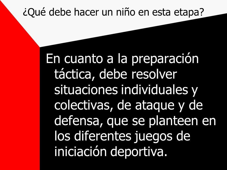 ¿Qué debe hacer un niño en esta etapa? En cuanto a la preparación táctica, debe resolver situaciones individuales y colectivas, de ataque y de defensa