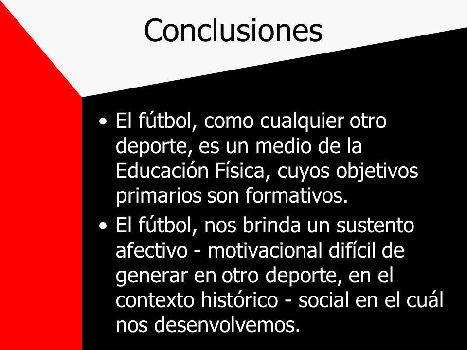 Conclusiones El fútbol, como cualquier otro deporte, es un medio de la Educación Física, cuyos objetivos primarios son formativos. El fútbol, nos brin