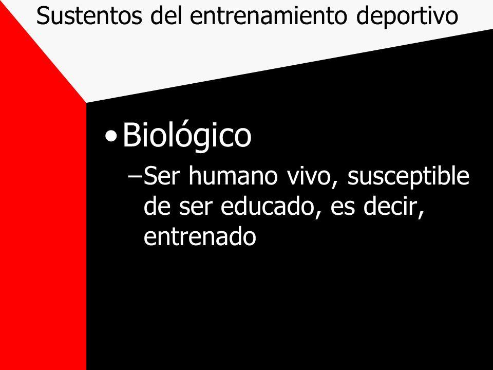 Sustentos del entrenamiento deportivo Biológico –Ser humano vivo, susceptible de ser educado, es decir, entrenado