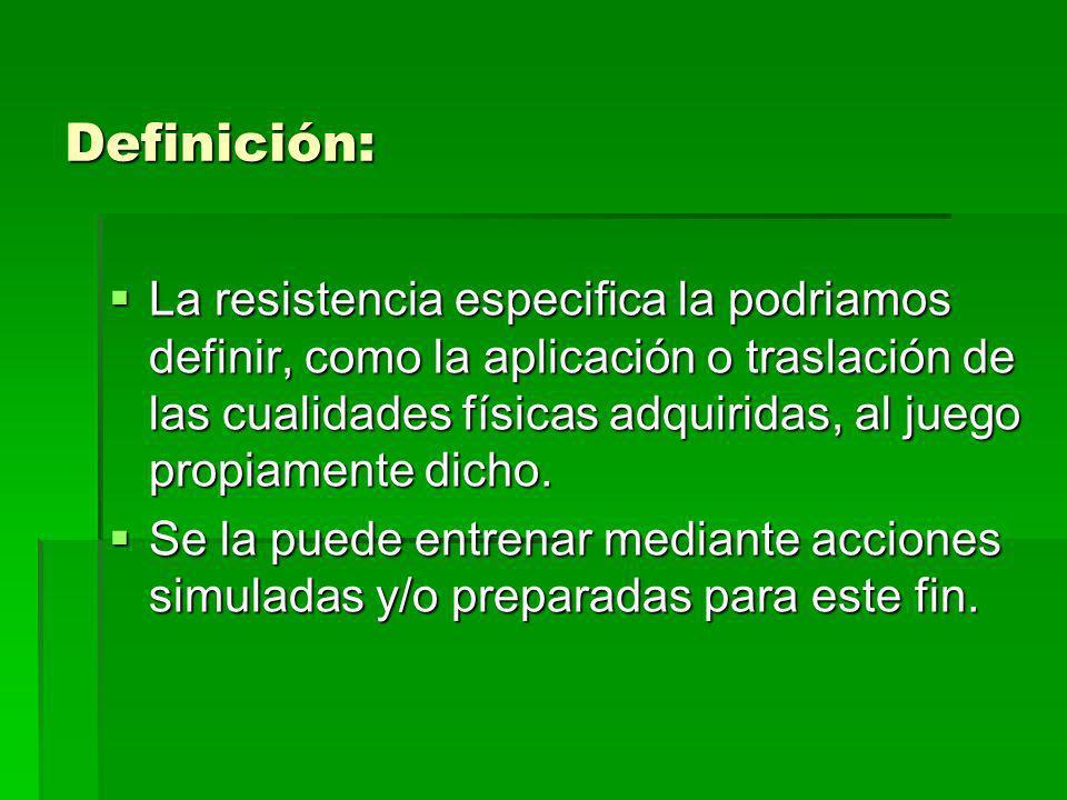Definición: La resistencia especifica la podriamos definir, como la aplicación o traslación de las cualidades físicas adquiridas, al juego propiamente