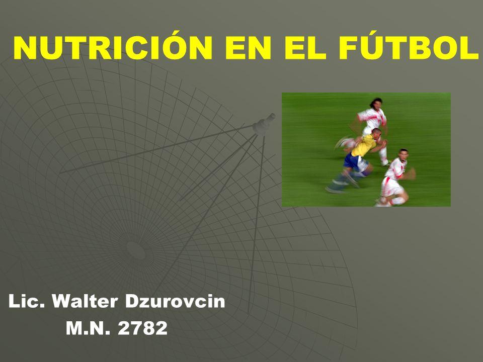 NUTRICIÓN EN EL FÚTBOL Lic. Walter Dzurovcin M.N. 2782