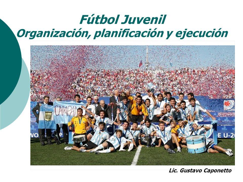 Fútbol Juvenil Organización, planificación y ejecución Lic. Gustavo Caponetto