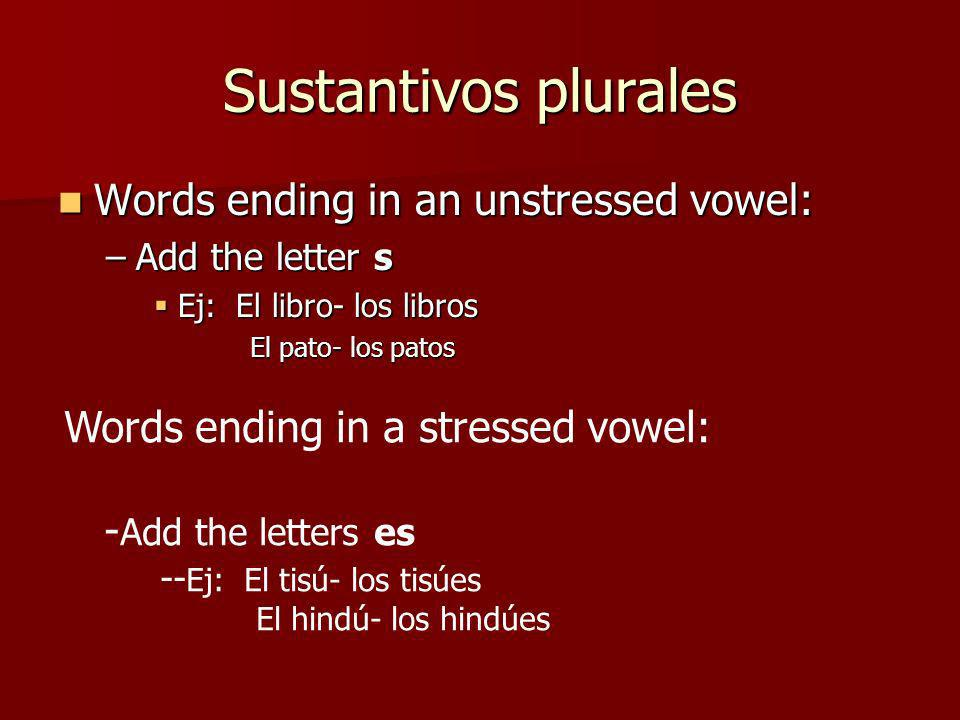 Sustantivos plurales Words ending in an unstressed vowel: Words ending in an unstressed vowel: –Add the letter s Ej: El libro- los libros Ej: El libro- los libros El pato- los patos Words ending in a stressed vowel: - Add the letters es -- Ej: El tisú- los tisúes El hindú- los hindúes