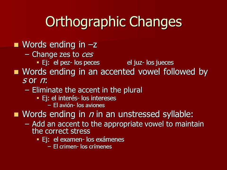 Orthographic Changes Words ending in –z Words ending in –z –Change zes to ces Ej: el pez- los pecesel juz- los jueces Ej: el pez- los pecesel juz- los