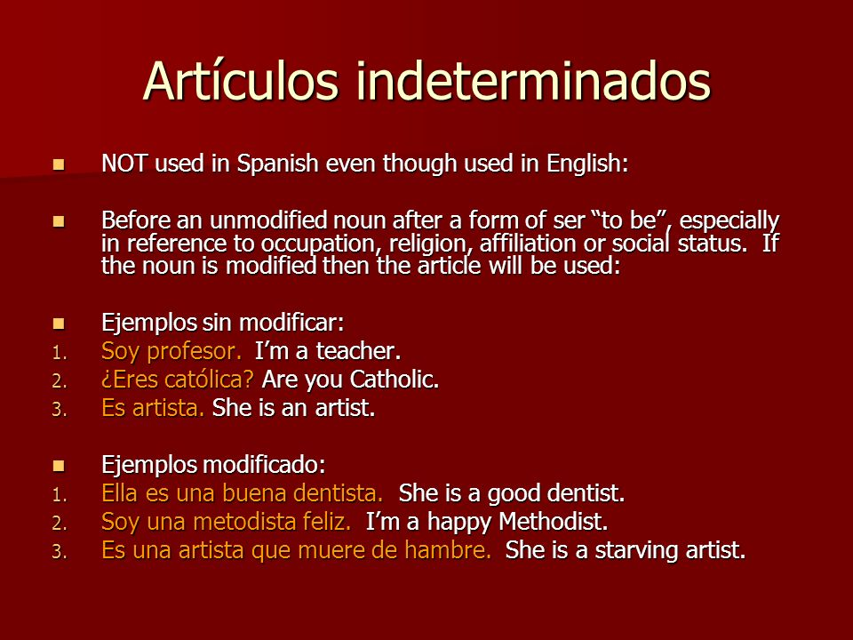 Artículos indeterminados NOT used in Spanish even though used in English: NOT used in Spanish even though used in English: Before an unmodified noun after a form of ser to be, especially in reference to occupation, religion, affiliation or social status.