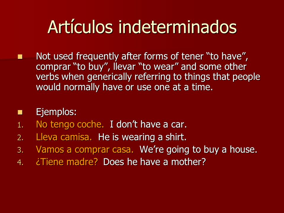 Artículos indeterminados Not used frequently after forms of tener to have, comprar to buy, llevar to wear and some other verbs when generically referring to things that people would normally have or use one at a time.