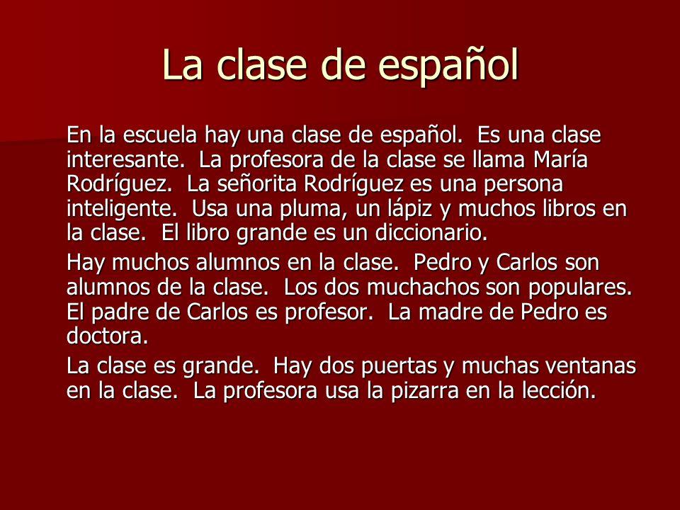 La clase de español En la escuela hay una clase de español. Es una clase interesante. La profesora de la clase se llama María Rodríguez. La señorita R