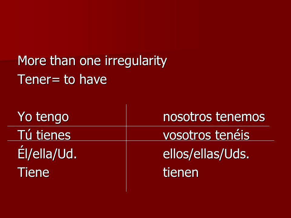 More than one irregularity Tener= to have Yo tengonosotros tenemos Tú tienesvosotros tenéis Él/ella/Ud.ellos/ellas/Uds. Tienetienen