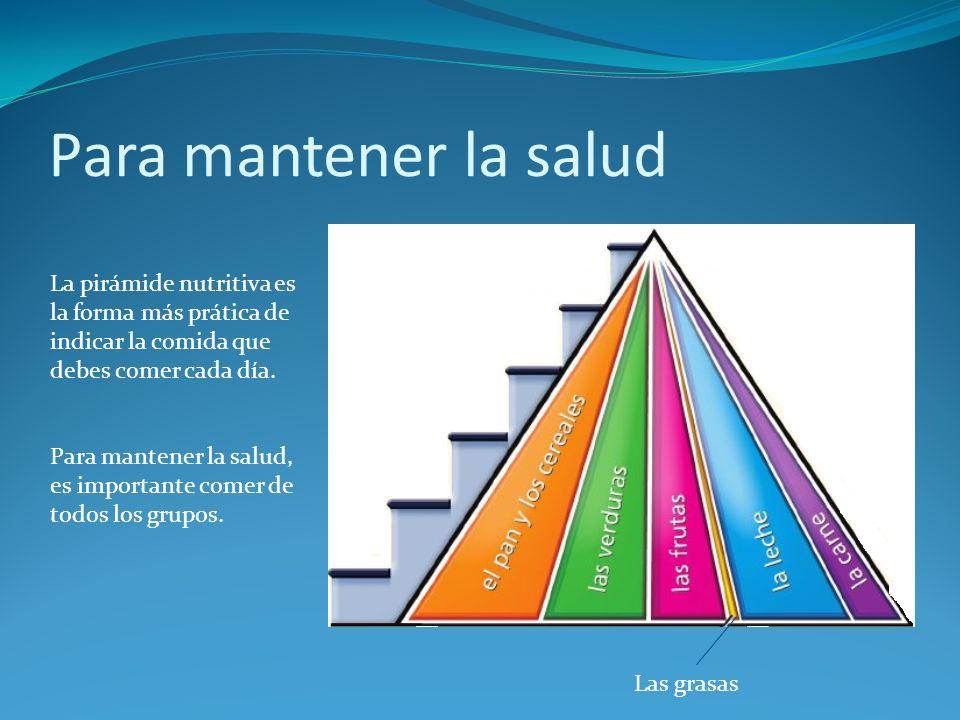 Para mantener la salud Las grasas La pirámide nutritiva es la forma más prática de indicar la comida que debes comer cada día. Para mantener la salud,