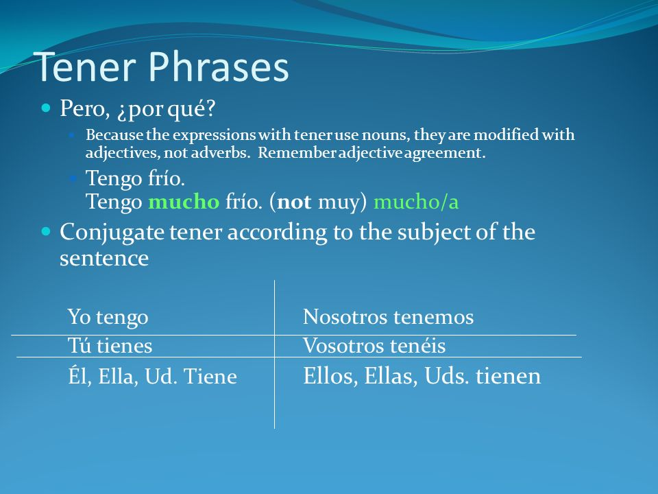 Tener Phrases Pero, ¿por qué? Because the expressions with tener use nouns, they are modified with adjectives, not adverbs. Remember adjective agreeme