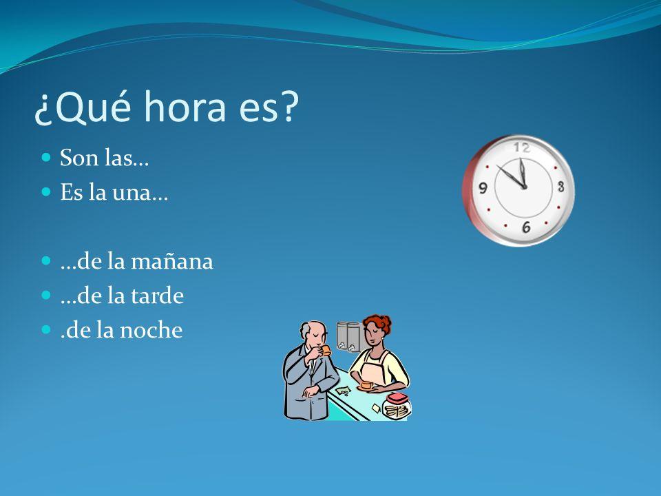 ¿Qué hora es? Son las… Es la una… …de la mañana …de la tarde.de la noche