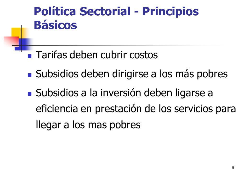8 Política Sectorial - Principios Básicos Tarifas deben cubrir costos Subsidios deben dirigirse a los más pobres Subsidios a la inversión deben ligarse a eficiencia en prestación de los servicios para llegar a los mas pobres