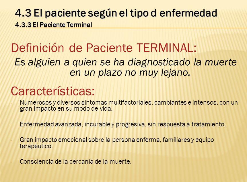 Definición de Paciente TERMINAL: Es alguien a quien se ha diagnosticado la muerte en un plazo no muy lejano. Características: - Numerosos y diversos s