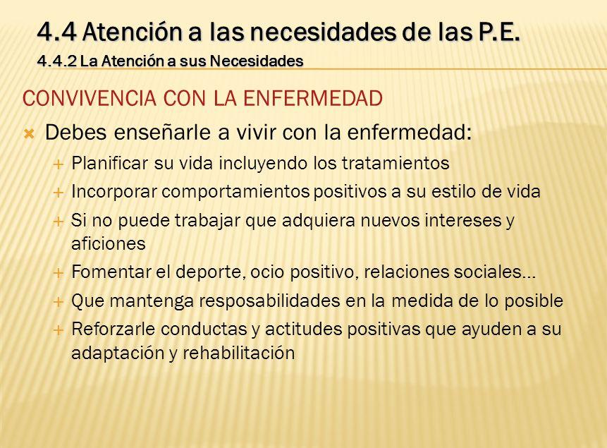 4.4 Atención a las necesidades de las P.E. 4.4.2 La Atención a sus Necesidades CONVIVENCIA CON LA ENFERMEDAD Debes enseñarle a vivir con la enfermedad