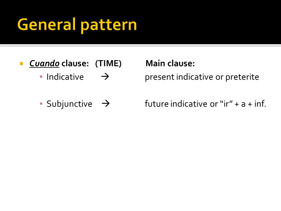 Cuando clause: (TIME) Main clause: Indicative present indicative or preterite Subjunctive future indicative or ir + a + inf.