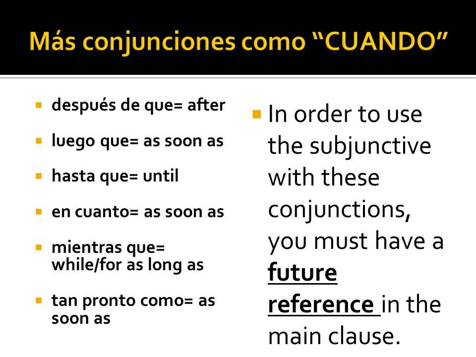 después de que= after luego que= as soon as hasta que= until en cuanto= as soon as mientras que= while/for as long as tan pronto como= as soon as In o