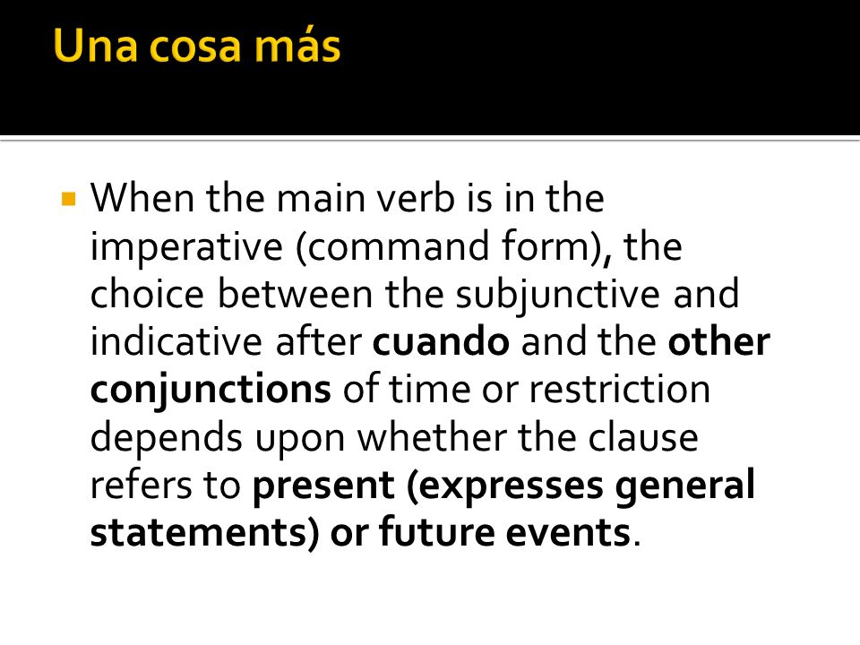 When the main verb is in the imperative (command form), the choice between the subjunctive and indicative after cuando and the other conjunctions of t