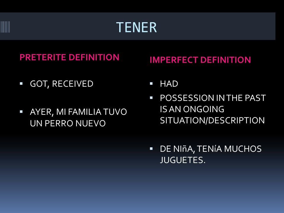 TENER QUE PRETERITE DEFINITION IMPERFECT DEFINITION WAS FORCED TO/COMPELLED TO OBLIGATION WITH ACTION HAD TO – ON A REGULAR BASIS/SUPPOSED TO ONGOING SITUATION OR DESCRIPTION CUANDO ERA JOVEN, TENíA QUE LIMPIAR MI CUARTO LOS SáBADOS.