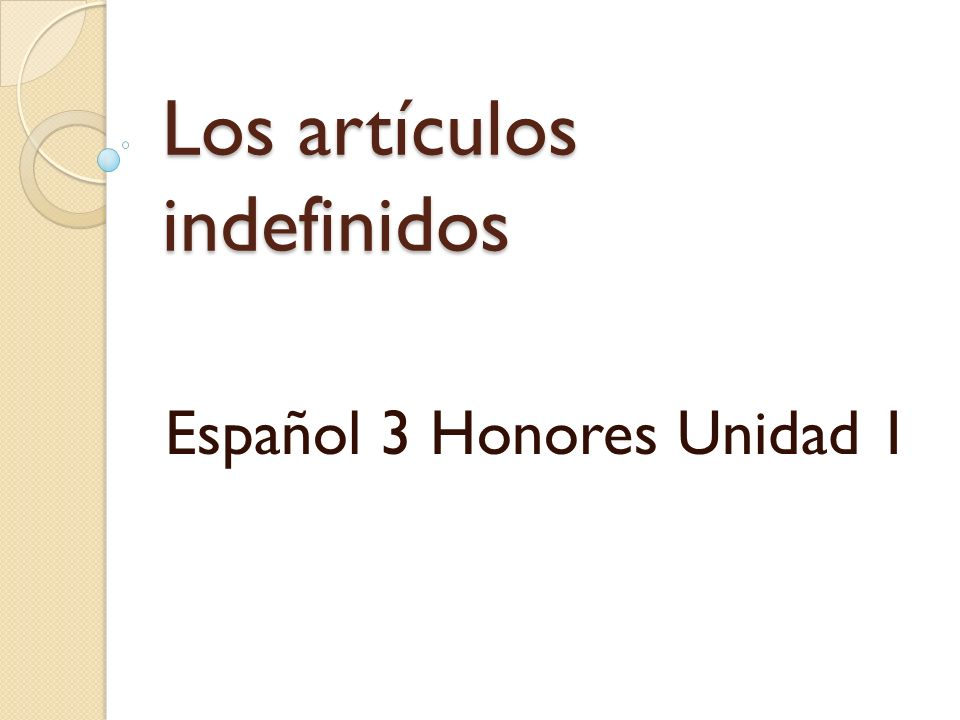 THE INDEFINITE ARTICLES Forms: Un = a/an Una = a/an Unos = some/a few Unas= some/a few