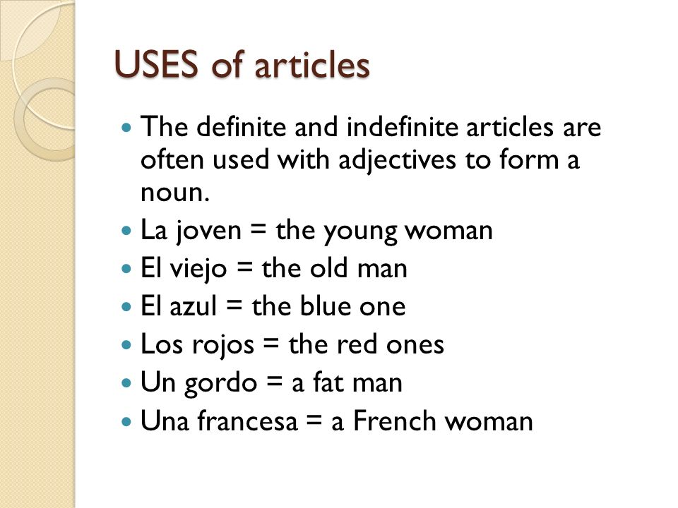 USES of articles The definite and indefinite articles are often used with adjectives to form a noun. La joven = the young woman El viejo = the old man