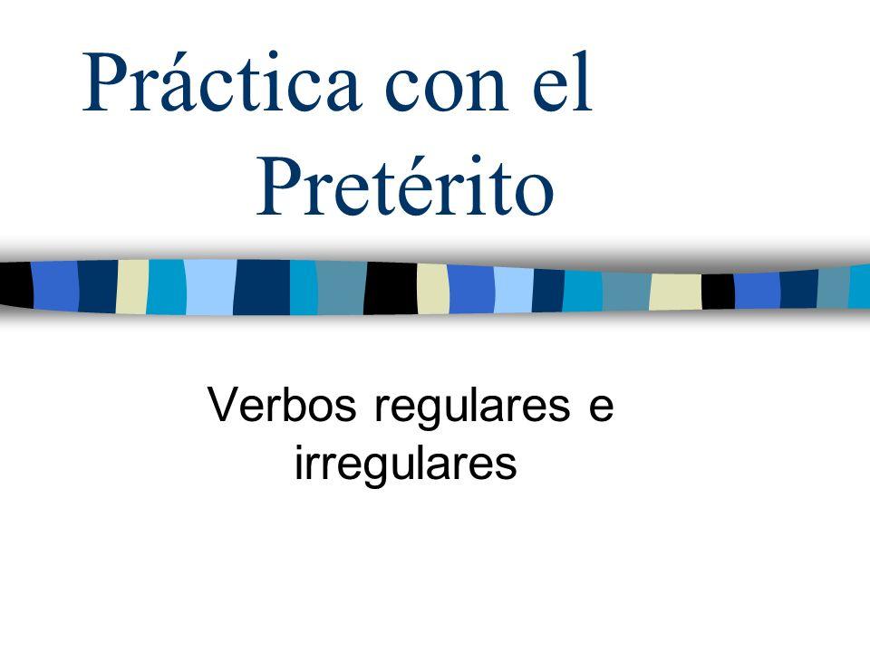 Práctica con el Pretérito Verbos regulares e irregulares