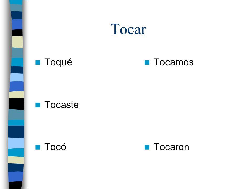 Tocar Toqué Tocaste Tocó Tocamos Tocaron