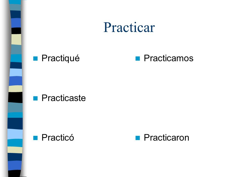 Practicar Practiqué Practicaste Practicó Practicamos Practicaron