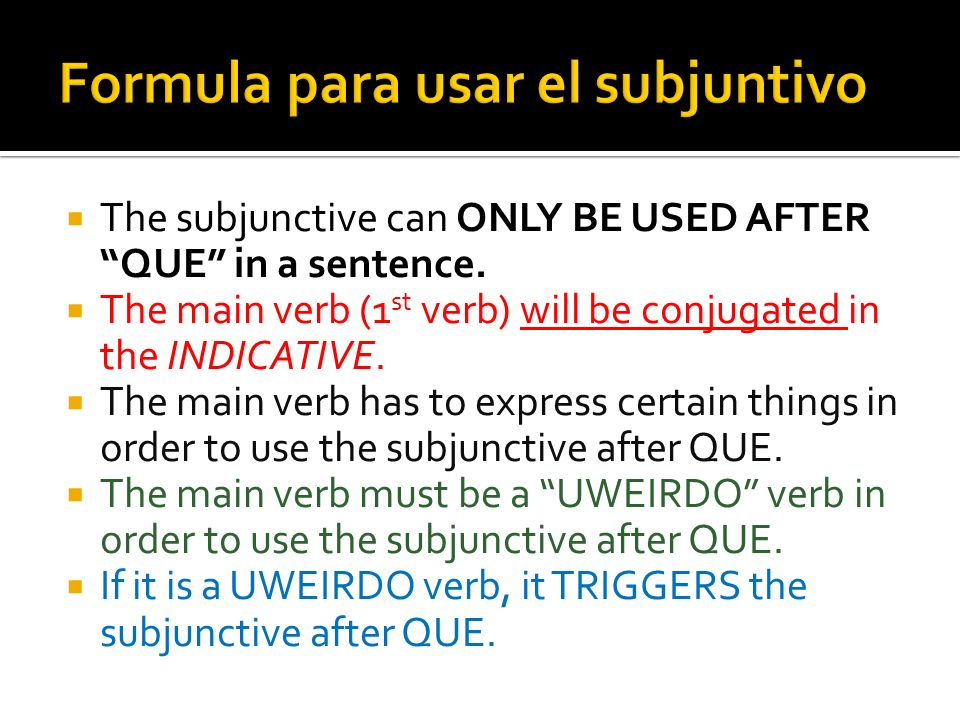The subjunctive can ONLY BE USED AFTER QUE in a sentence. The main verb (1 st verb) will be conjugated in the INDICATIVE. The main verb has to express