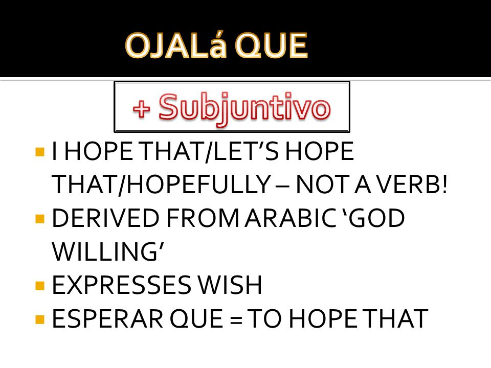 I HOPE THAT/LETS HOPE THAT/HOPEFULLY – NOT A VERB! DERIVED FROM ARABIC GOD WILLING EXPRESSES WISH ESPERAR QUE = TO HOPE THAT