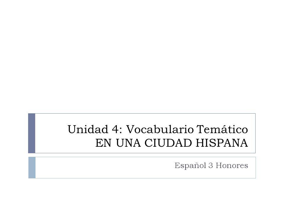 Unidad 4: Vocabulario Temático EN UNA CIUDAD HISPANA Español 3 Honores