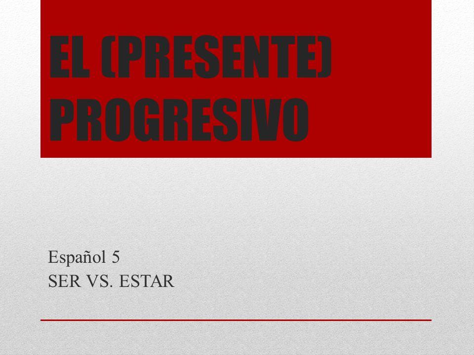 EL (PRESENTE) PROGRESIVO Español 5 SER VS. ESTAR