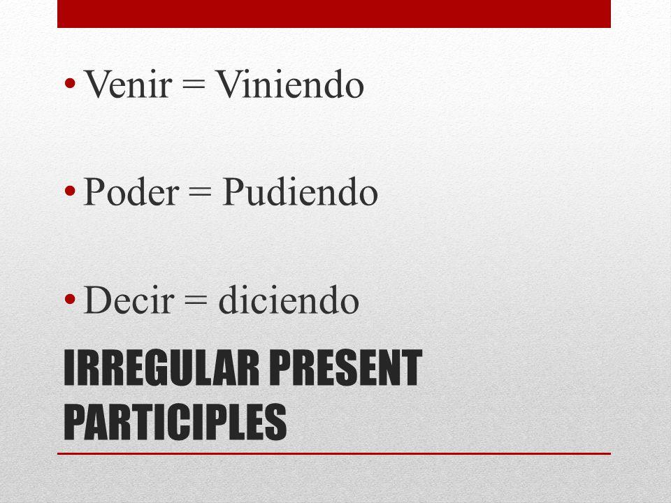 IRREGULAR PRESENT PARTICIPLES Venir = Viniendo Poder = Pudiendo Decir = diciendo
