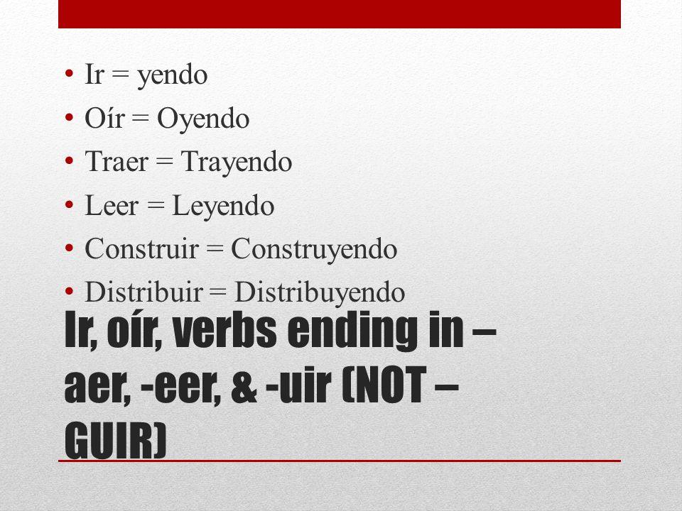 Ir, oír, verbs ending in – aer, -eer, & -uir (NOT – GUIR) Ir = yendo Oír = Oyendo Traer = Trayendo Leer = Leyendo Construir = Construyendo Distribuir = Distribuyendo