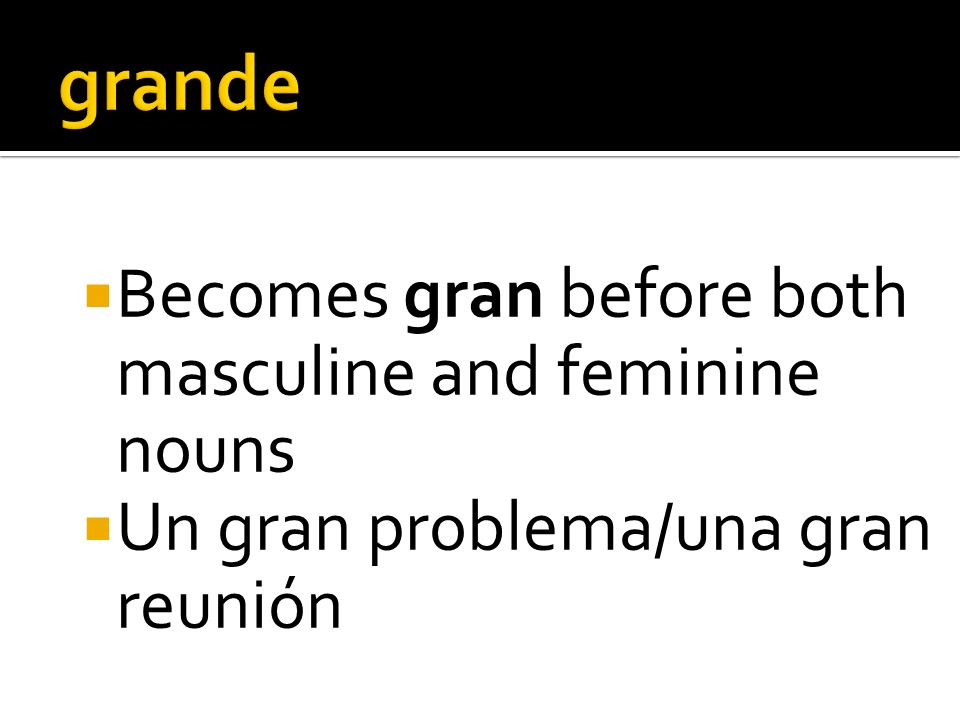 Becomes gran before both masculine and feminine nouns Un gran problema/una gran reunión