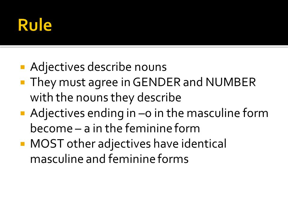 Adjectives describe nouns They must agree in GENDER and NUMBER with the nouns they describe Adjectives ending in –o in the masculine form become – a in the feminine form MOST other adjectives have identical masculine and feminine forms
