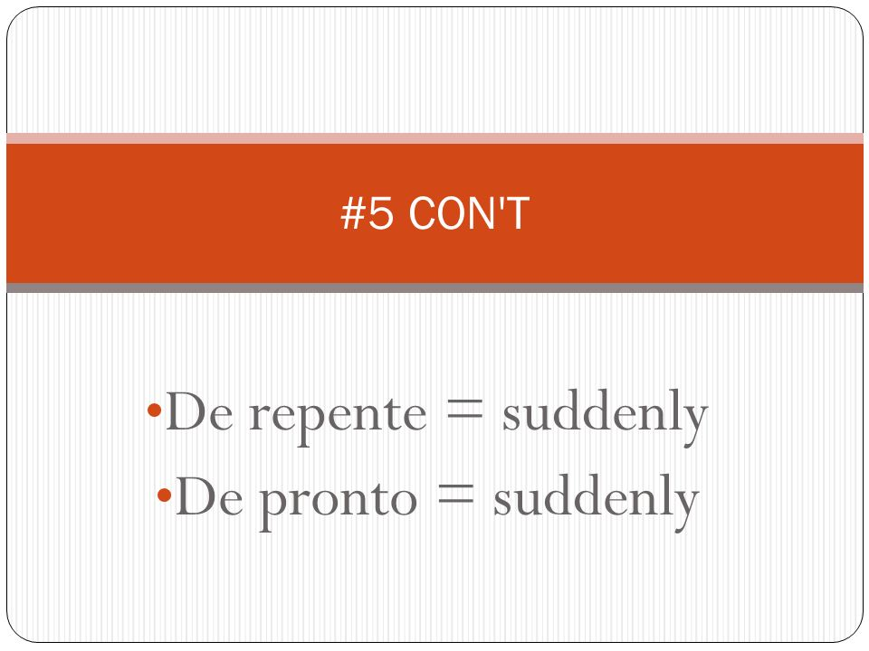 De repente = suddenly De pronto = suddenly #5 CON'T