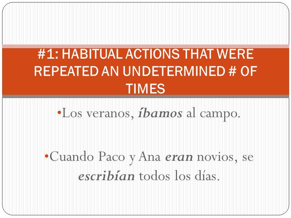 Los veranos, íbamos al campo. Cuando Paco y Ana eran novios, se escribían todos los días. #1: HABITUAL ACTIONS THAT WERE REPEATED AN UNDETERMINED # OF