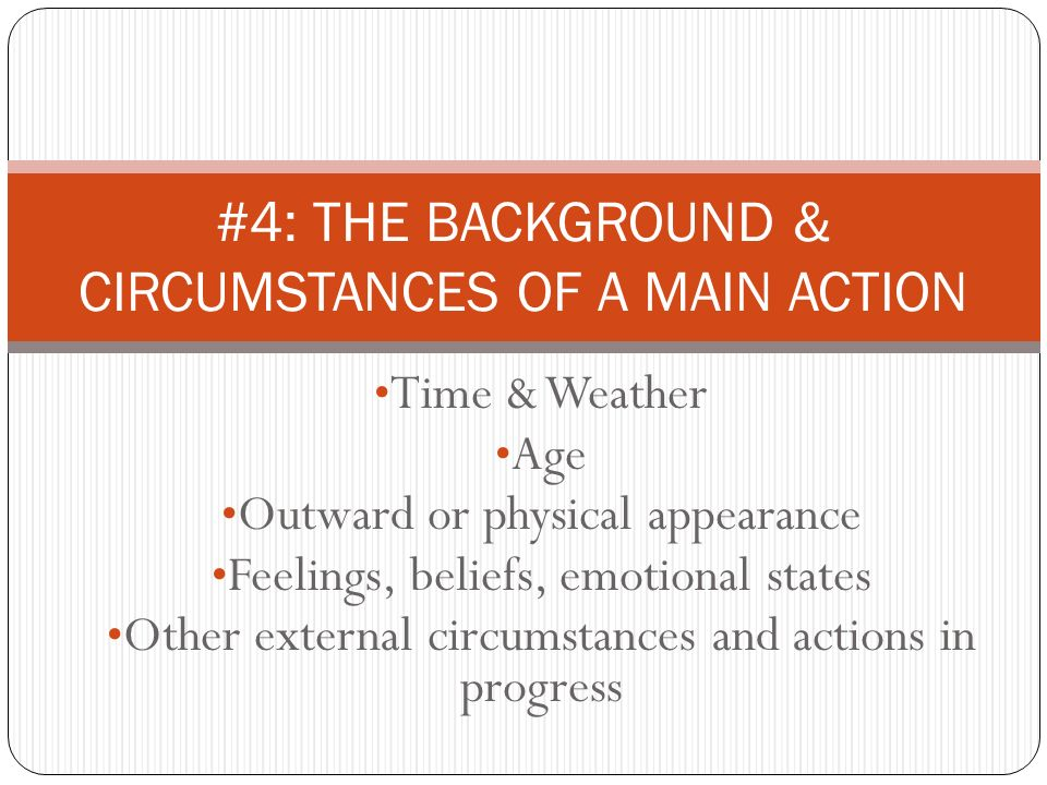 Time & Weather Age Outward or physical appearance Feelings, beliefs, emotional states Other external circumstances and actions in progress #4: THE BAC
