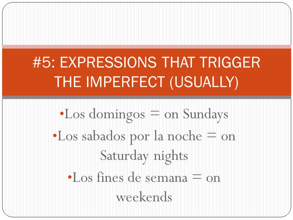 Los domingos = on Sundays Los sabados por la noche = on Saturday nights Los fines de semana = on weekends #5: EXPRESSIONS THAT TRIGGER THE IMPERFECT (USUALLY)