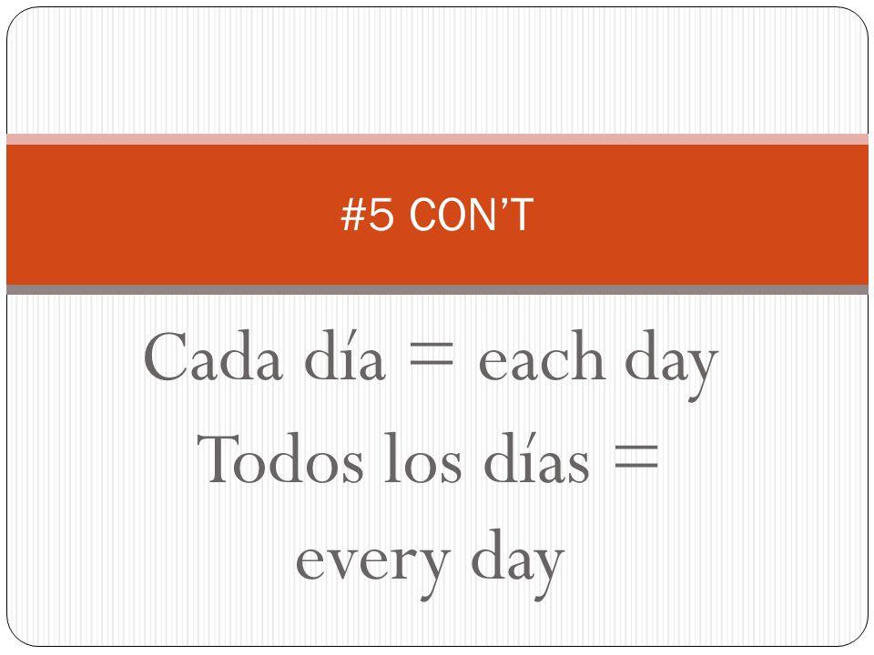 Cada día = each day Todos los días = every day #5 CONT