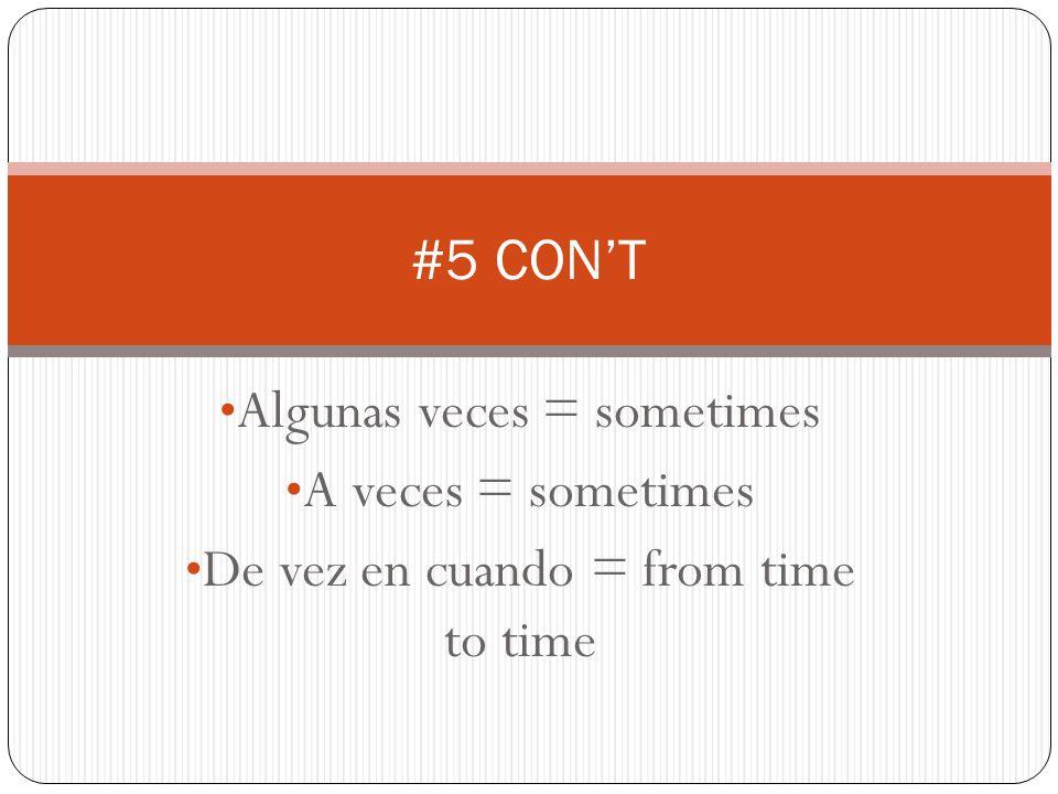 Algunas veces = sometimes A veces = sometimes De vez en cuando = from time to time #5 CONT