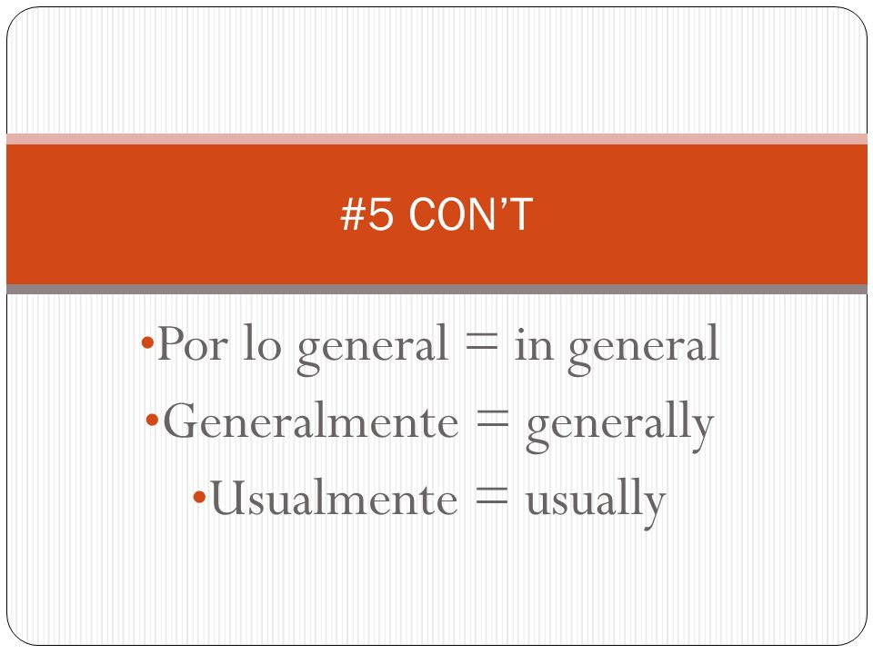Por lo general = in general Generalmente = generally Usualmente = usually #5 CONT