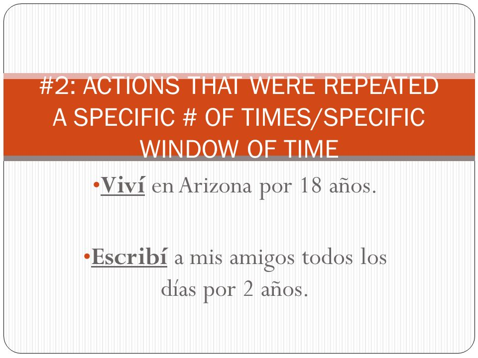 Viví en Arizona por 18 años. Escribí a mis amigos todos los días por 2 años. #2: ACTIONS THAT WERE REPEATED A SPECIFIC # OF TIMES/SPECIFIC WINDOW OF T