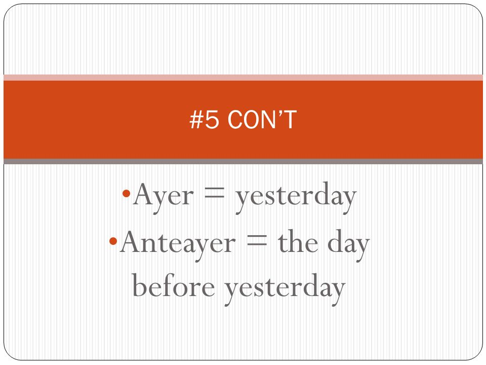 Ayer = yesterday Anteayer = the day before yesterday #5 CONT