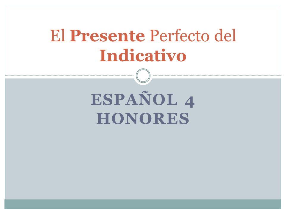 ESPAÑOL 4 HONORES El Presente Perfecto del Indicativo