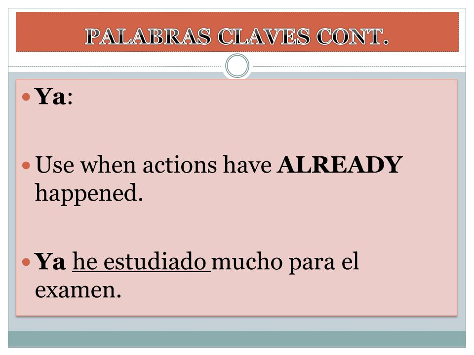 Ya: Use when actions have ALREADY happened. Ya he estudiado mucho para el examen. Ya: Use when actions have ALREADY happened. Ya he estudiado mucho pa