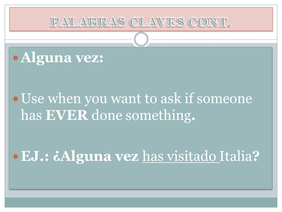 Alguna vez: Use when you want to ask if someone has EVER done something. EJ.: ¿Alguna vez has visitado Italia? Alguna vez: Use when you want to ask if