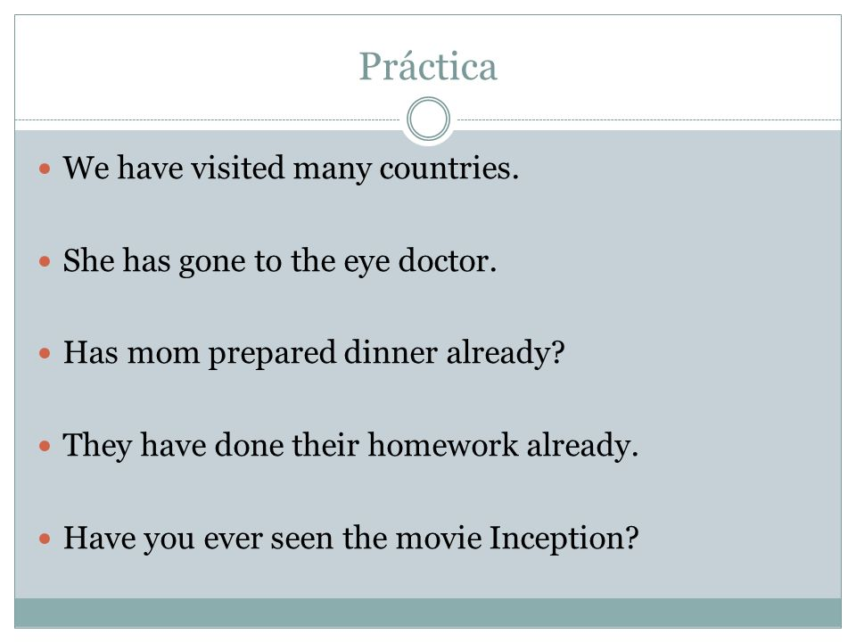 Práctica We have visited many countries. She has gone to the eye doctor.