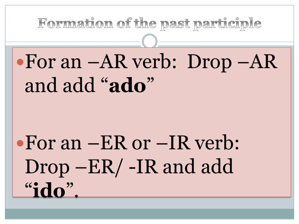 For an –AR verb: Drop –AR and add ado For an –ER or –IR verb: Drop –ER/ -IR and addido.